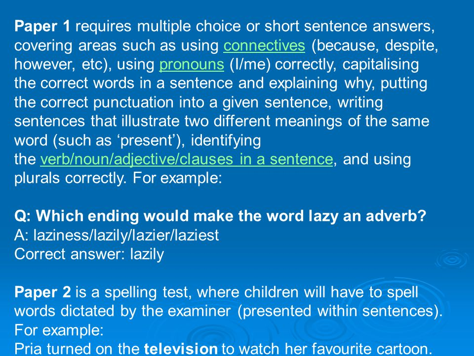 Paper 1 requires multiple choice or short sentence answers, covering areas such as using connectives (because, despite, however, etc), using pronouns (I/me) correctly, capitalising the correct words in a sentence and explaining why, putting the correct punctuation into a given sentence, writing sentences that illustrate two different meanings of the same word (such as 'present'), identifying the verb/noun/adjective/clauses in a sentence, and using plurals correctly.