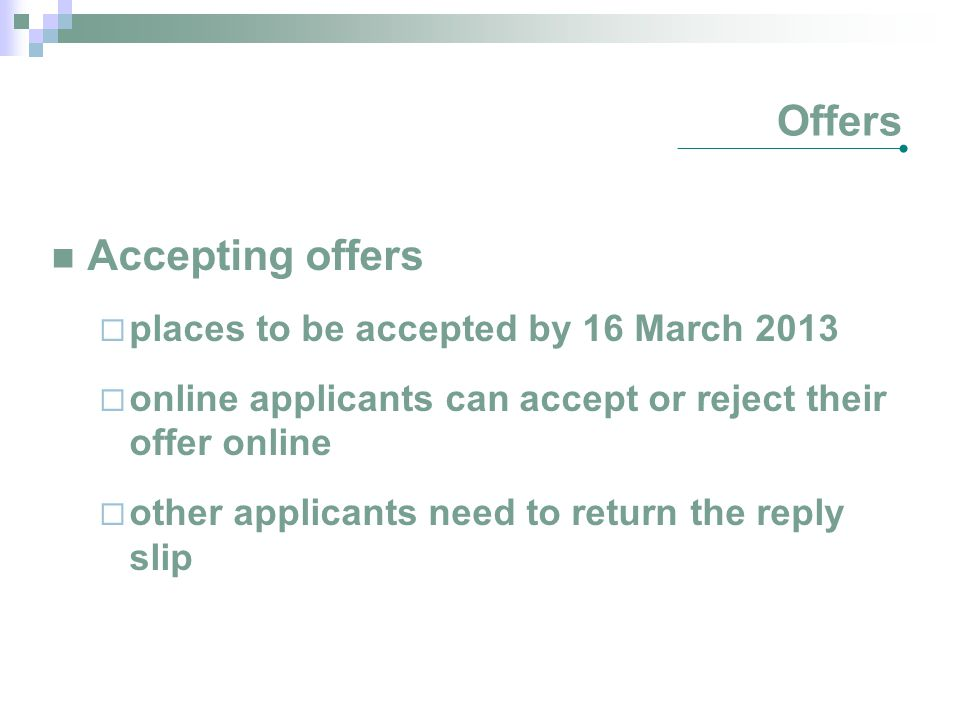 Offers Accepting offers  places to be accepted by 16 March 2013  online applicants can accept or reject their offer online  other applicants need to return the reply slip