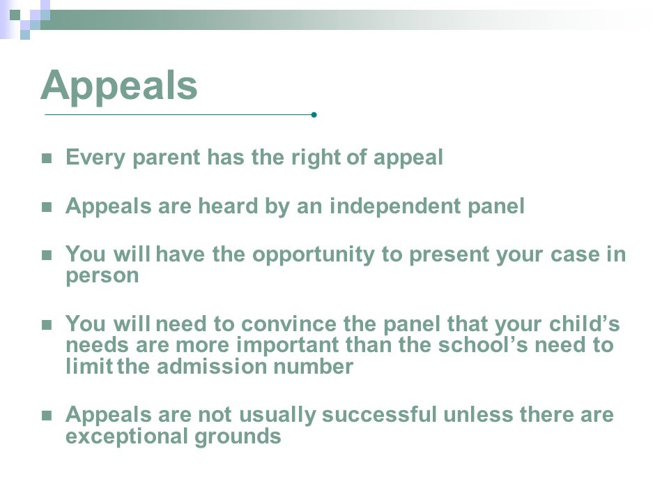Appeals Every parent has the right of appeal Appeals are heard by an independent panel You will have the opportunity to present your case in person You will need to convince the panel that your child's needs are more important than the school's need to limit the admission number Appeals are not usually successful unless there are exceptional grounds