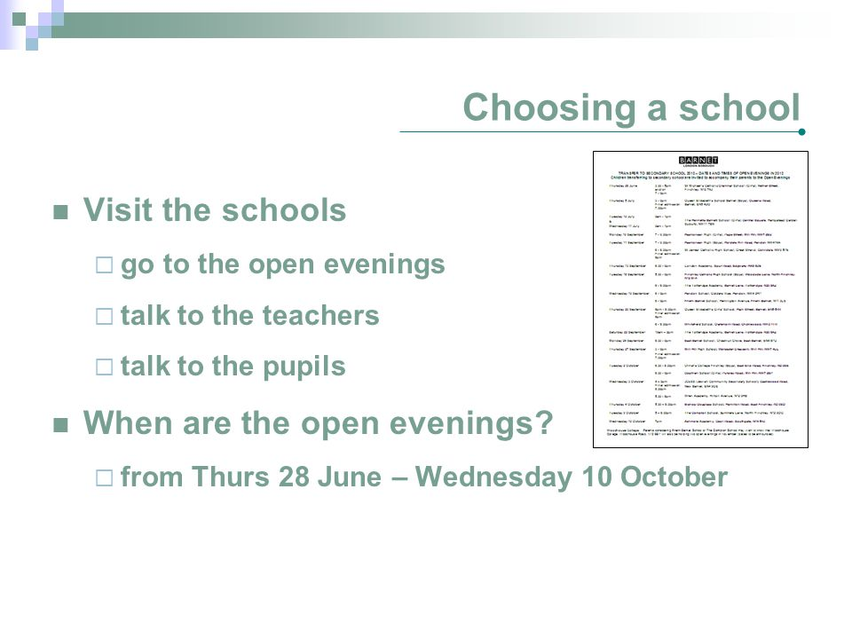 Choosing a school Visit the schools  go to the open evenings  talk to the teachers  talk to the pupils When are the open evenings.