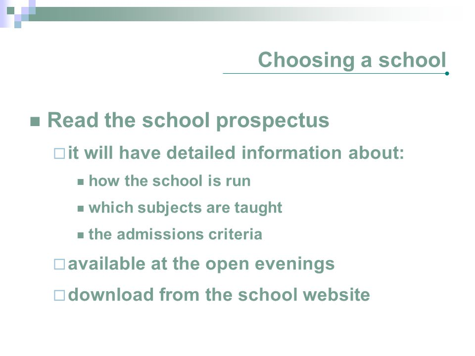 Choosing a school Read the school prospectus  it will have detailed information about: how the school is run which subjects are taught the admissions criteria  available at the open evenings  download from the school website