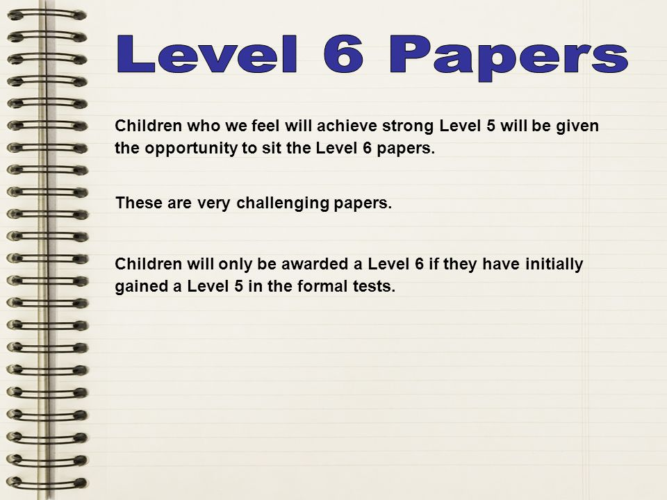 Level 2 2a 2b 2c Children who we feel will achieve strong Level 5 will be given the opportunity to sit the Level 6 papers.