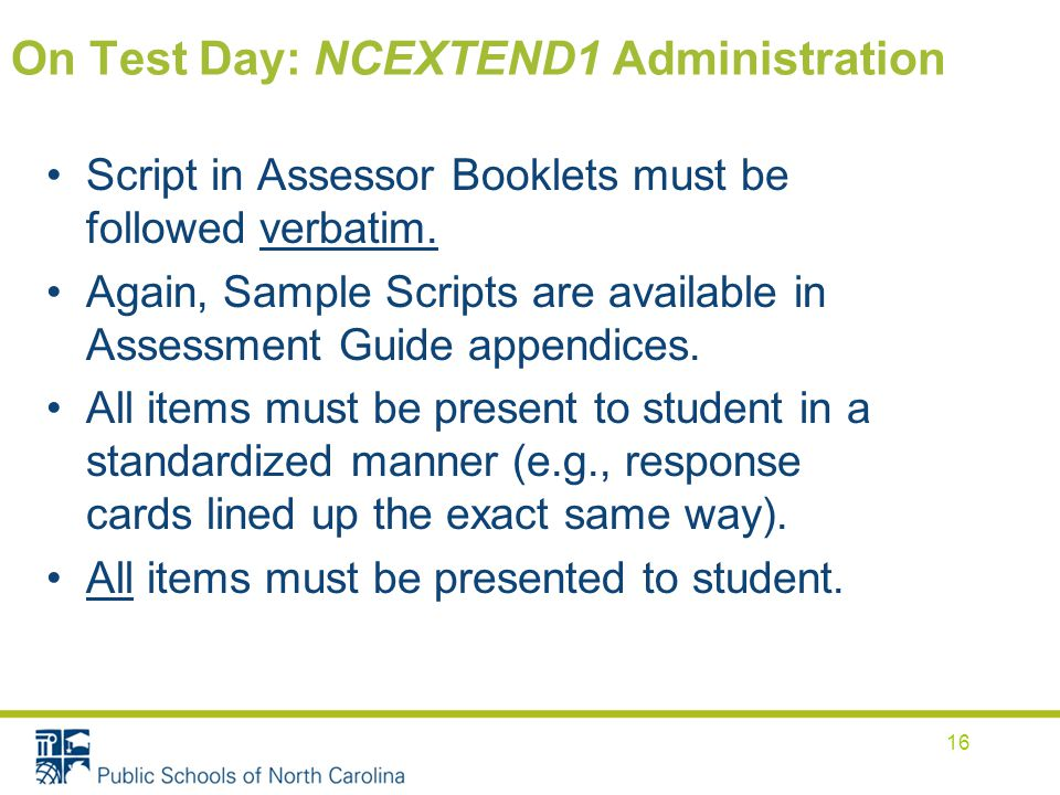 On Test Day: NCEXTEND1 Administration Script in Assessor Booklets must be followed verbatim.