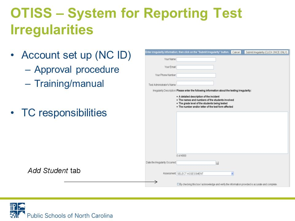 OTISS – System for Reporting Test Irregularities Account set up (NC ID) –Approval procedure –Training/manual TC responsibilities Add Student tab