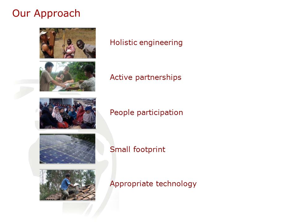Our Approach Holistic engineering People participation Small footprint Appropriate technology Active partnerships