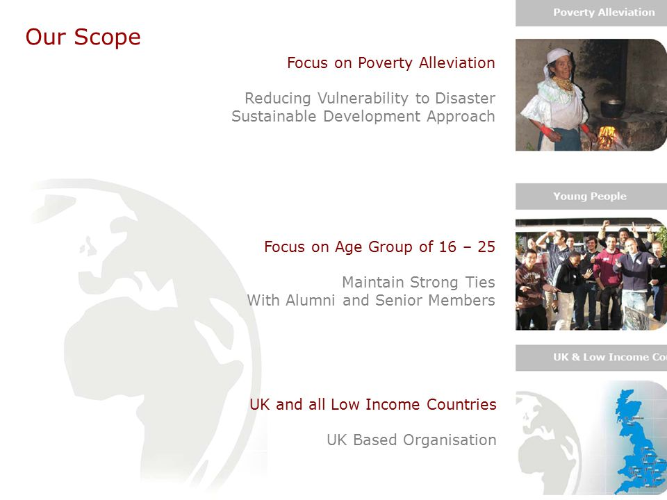 Our Scope Focus on Poverty Alleviation Reducing Vulnerability to Disaster Sustainable Development Approach Focus on Age Group of 16 – 25 Maintain Strong Ties With Alumni and Senior Members UK and all Low Income Countries UK Based Organisation