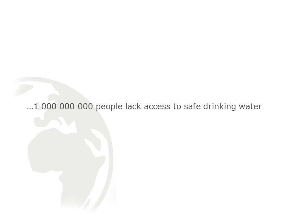 … people lack access to safe drinking water