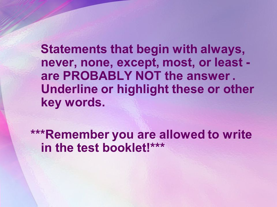 Statements that begin with always, never, none, except, most, or least - are PROBABLY NOT the answer.