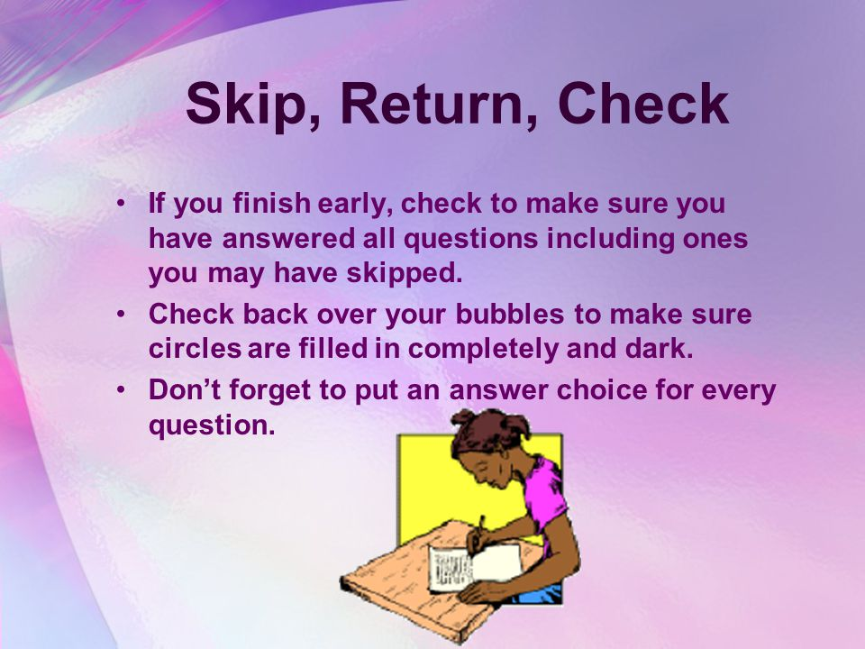 Skip, Return, Check If you finish early, check to make sure you have answered all questions including ones you may have skipped.