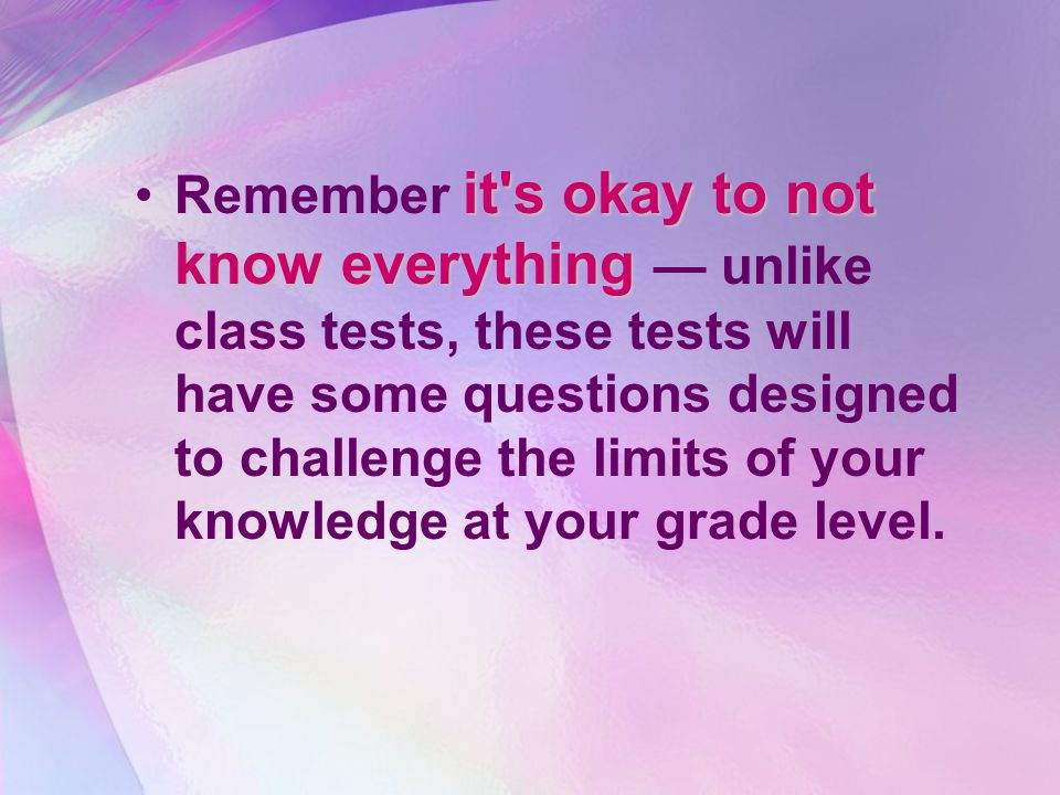 it s okay to not know everythingRemember it s okay to not know everything — unlike class tests, these tests will have some questions designed to challenge the limits of your knowledge at your grade level.