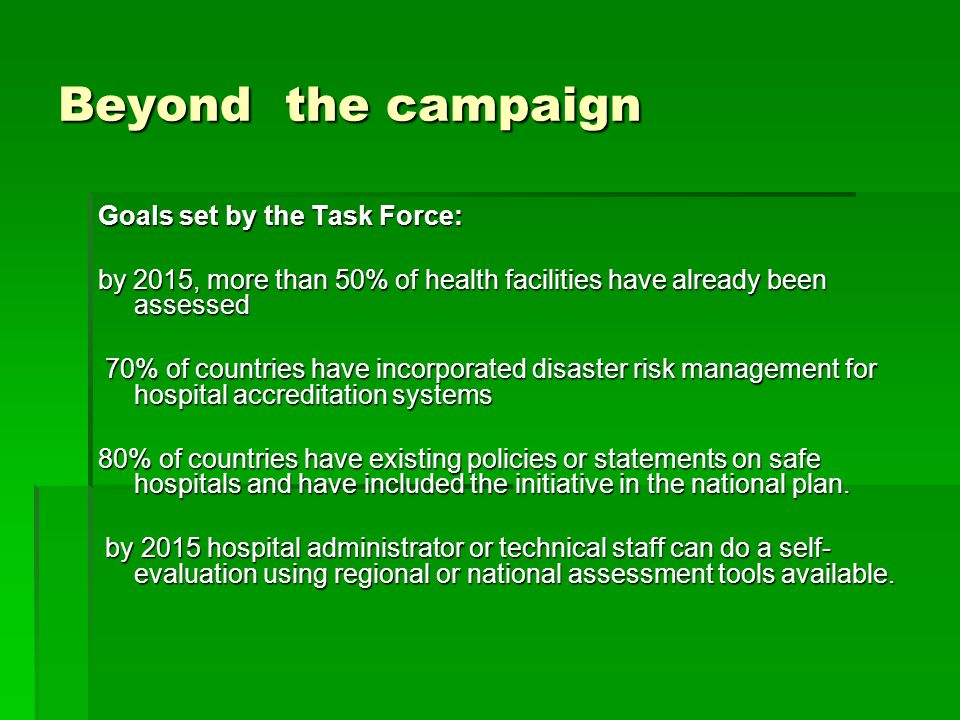 Beyond the campaign Goals set by the Task Force: by 2015, more than 50% of health facilities have already been assessed 70% of countries have incorporated disaster risk management for hospital accreditation systems 70% of countries have incorporated disaster risk management for hospital accreditation systems 80% of countries have existing policies or statements on safe hospitals and have included the initiative in the national plan.
