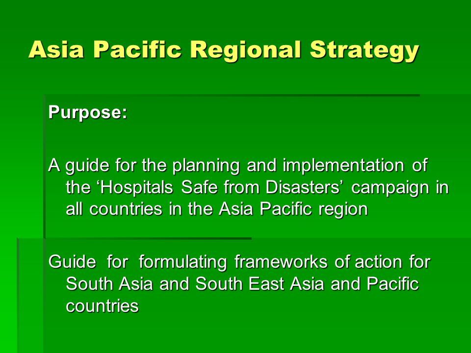Asia Pacific Regional Strategy Purpose: A guide for the planning and implementation of the 'Hospitals Safe from Disasters' campaign in all countries in the Asia Pacific region Guide for formulating frameworks of action for South Asia and South East Asia and Pacific countries