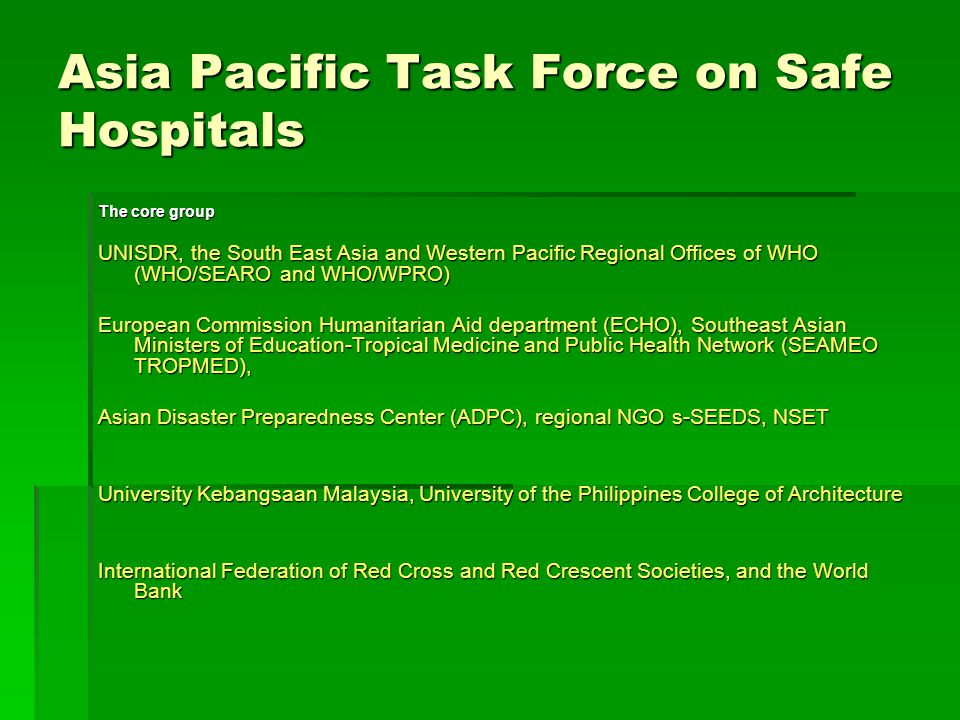 Asia Pacific Task Force on Safe Hospitals The core group UNISDR, the South East Asia and Western Pacific Regional Offices of WHO (WHO/SEARO and WHO/WPRO) European Commission Humanitarian Aid department (ECHO), Southeast Asian Ministers of Education-Tropical Medicine and Public Health Network (SEAMEO TROPMED), Asian Disaster Preparedness Center (ADPC), regional NGO s-SEEDS, NSET University Kebangsaan Malaysia, University of the Philippines College of Architecture International Federation of Red Cross and Red Crescent Societies, and the World Bank