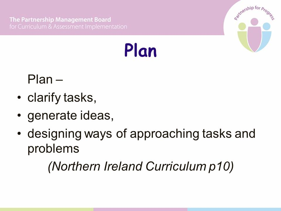 Plan Plan – clarify tasks, generate ideas, designing ways of approaching tasks and problems (Northern Ireland Curriculum p10)
