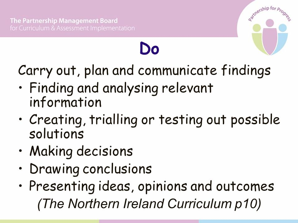 Do Carry out, plan and communicate findings Finding and analysing relevant information Creating, trialling or testing out possible solutions Making decisions Drawing conclusions Presenting ideas, opinions and outcomes (The Northern Ireland Curriculum p10)