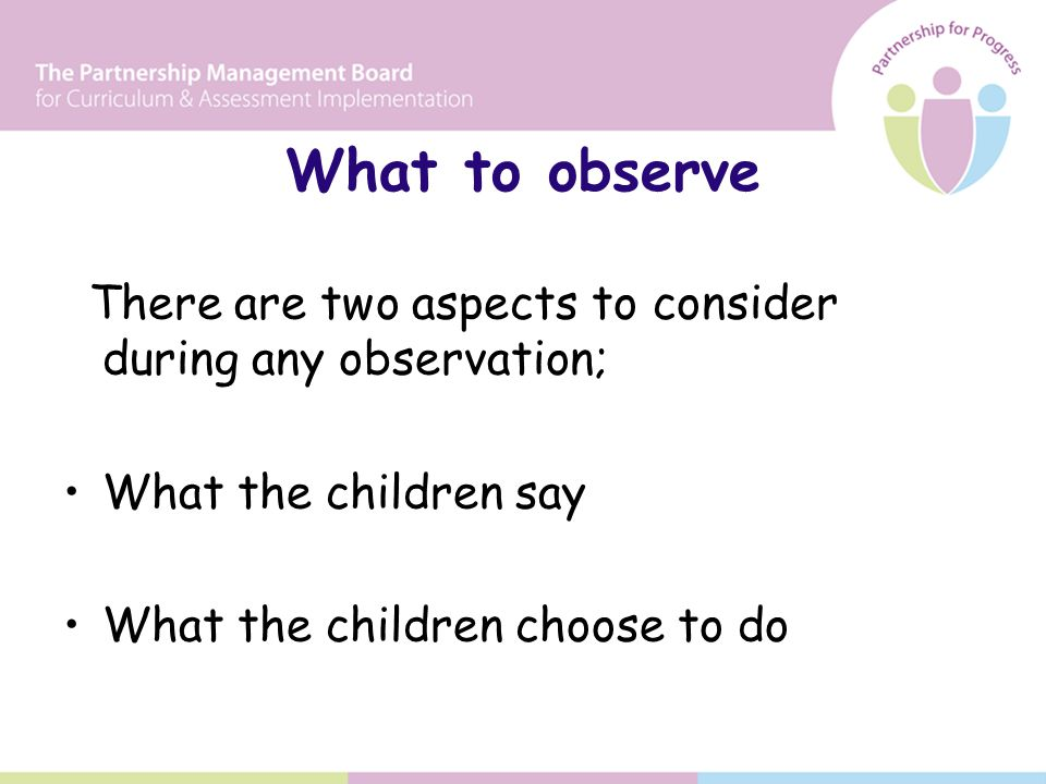 What to observe There are two aspects to consider during any observation; What the children say What the children choose to do
