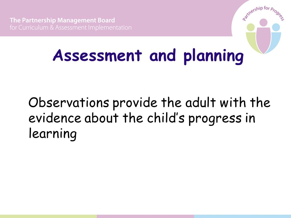 Assessment and planning Observations provide the adult with the evidence about the child's progress in learning