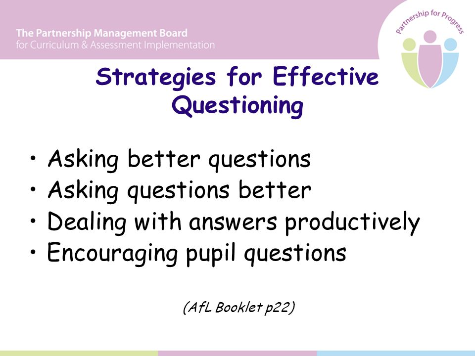 Strategies for Effective Questioning Asking better questions Asking questions better Dealing with answers productively Encouraging pupil questions (AfL Booklet p22)
