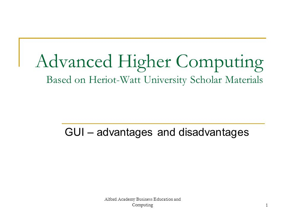Alford Academy Business Education and Computing1 Advanced Higher Computing Based on Heriot-Watt University Scholar Materials GUI – advantages and disadvantages