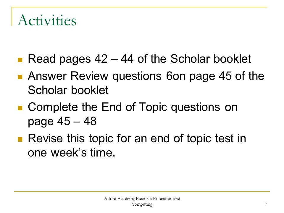 Alford Academy Business Education and Computing 7 Activities Read pages 42 – 44 of the Scholar booklet Answer Review questions 6on page 45 of the Scholar booklet Complete the End of Topic questions on page 45 – 48 Revise this topic for an end of topic test in one week's time.