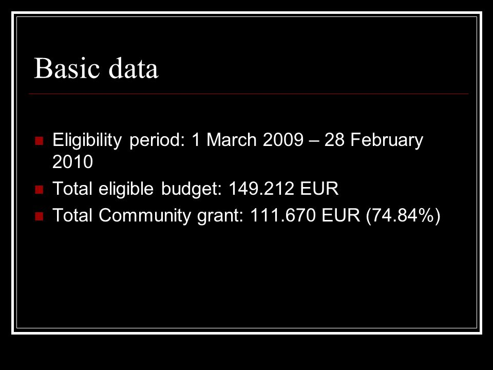 Basic data Eligibility period: 1 March 2009 – 28 February 2010 Total eligible budget: EUR Total Community grant: EUR (74.84%)