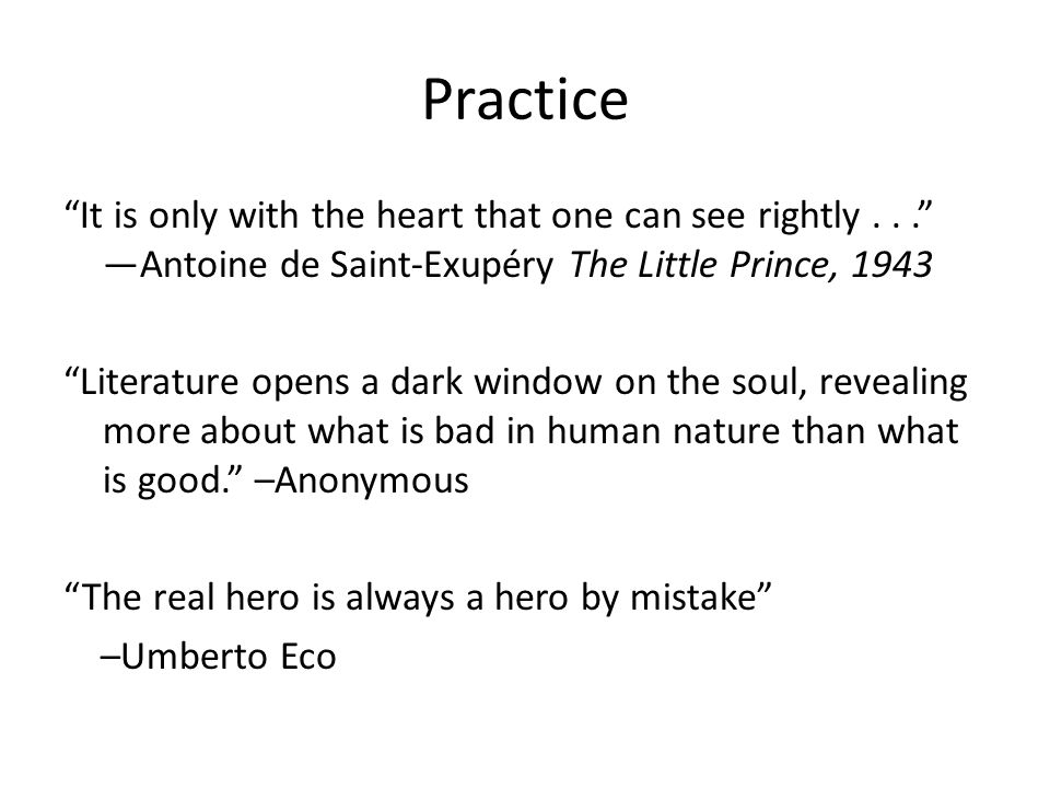 Practice It is only with the heart that one can see rightly... —Antoine de Saint-Exupéry The Little Prince, 1943 Literature opens a dark window on the soul, revealing more about what is bad in human nature than what is good. –Anonymous The real hero is always a hero by mistake –Umberto Eco