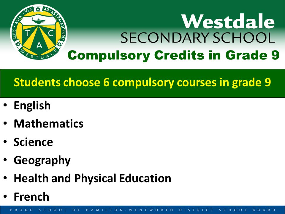 Compulsory Credits in Grade 9 Students choose 6 compulsory courses in grade 9 English Mathematics Science Geography Health and Physical Education French