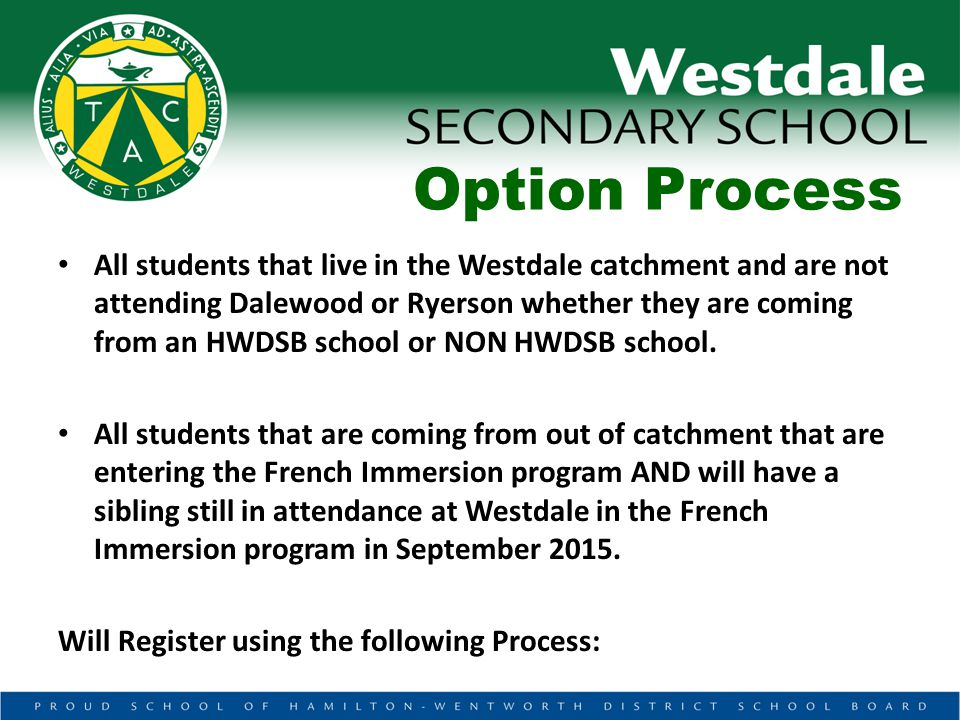 Option Process All students that live in the Westdale catchment and are not attending Dalewood or Ryerson whether they are coming from an HWDSB school or NON HWDSB school.