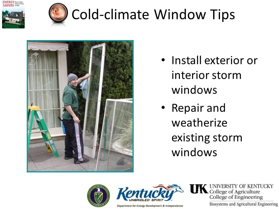Cold-climate Window Tips Install exterior or interior storm windows Repair and weatherize existing storm windows