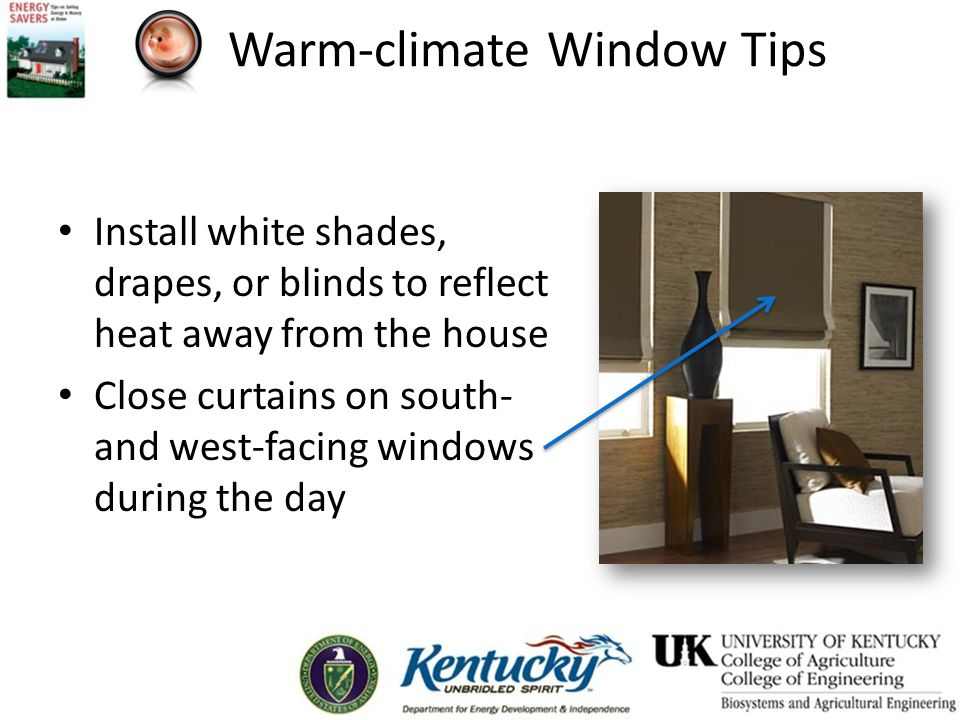 Warm-climate Window Tips Install white shades, drapes, or blinds to reflect heat away from the house Close curtains on south- and west-facing windows during the day