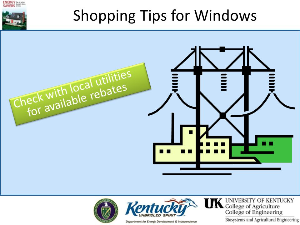Shopping Tips for Windows Check with local utilities for available rebates