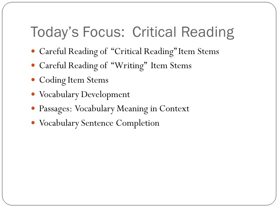 Today's Focus: Critical Reading Careful Reading of Critical Reading Item Stems Careful Reading of Writing Item Stems Coding Item Stems Vocabulary Development Passages: Vocabulary Meaning in Context Vocabulary Sentence Completion