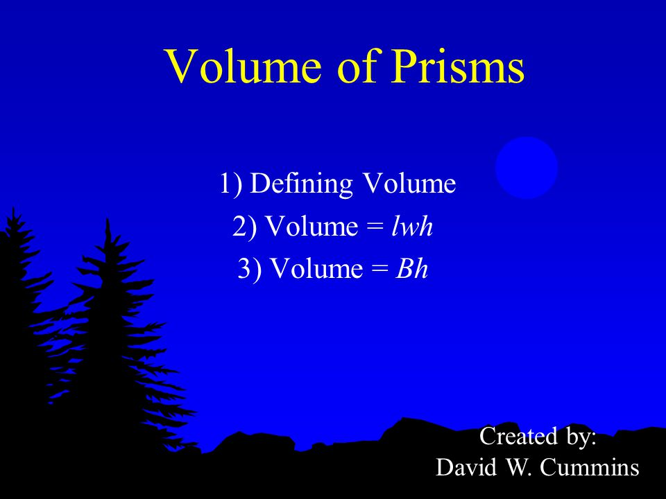 Volume of Prisms 1) Defining Volume 2) Volume = lwh 3) Volume = Bh Created by: David W. Cummins