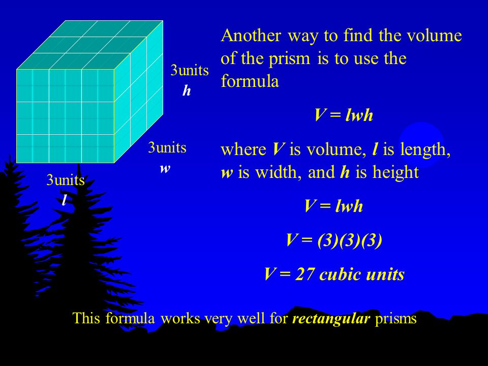 Another way to find the volume of the prism is to use the formula V = lwh where V is volume, l is length, w is width, and h is height 3units h w l V = lwh V = (3)(3)(3) V = 27 cubic units This formula works very well for rectangular prisms
