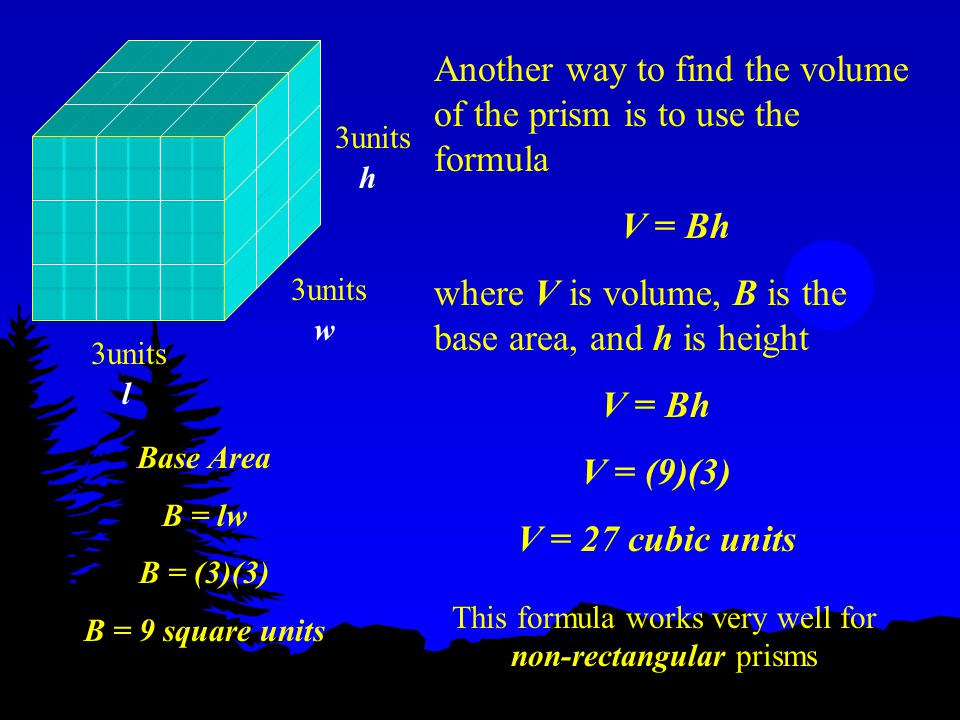Another way to find the volume of the prism is to use the formula V = Bh where V is volume, B is the base area, and h is height 3units h w l V = Bh V = (9)(3) V = 27 cubic units Base Area B = lw B = (3)(3) B = 9 square units This formula works very well for non-rectangular prisms