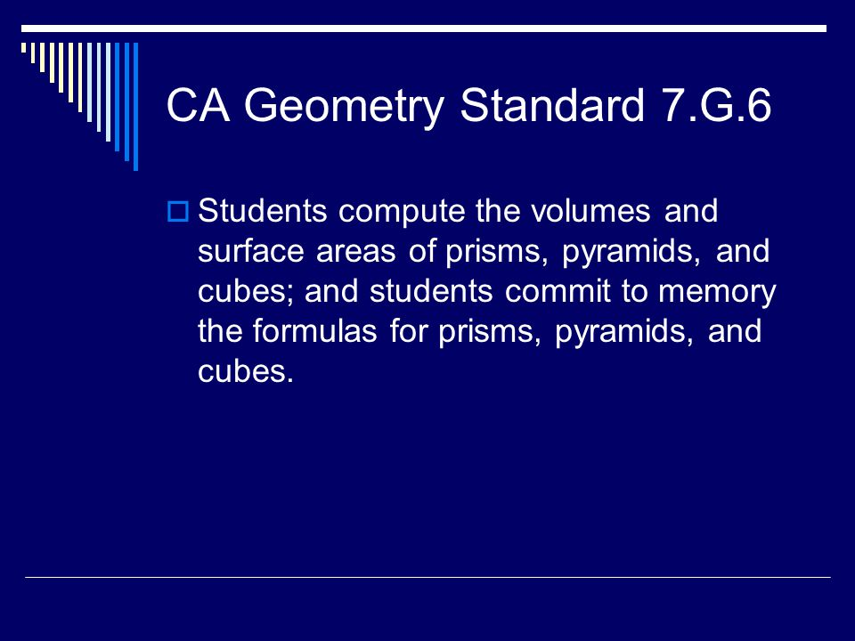 CA Geometry Standard 7.G.6  Students compute the volumes and surface areas of prisms, pyramids, and cubes; and students commit to memory the formulas for prisms, pyramids, and cubes.