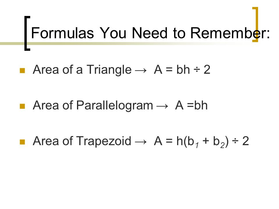 Formulas You Need to Remember: Area of a Triangle → A = bh ÷ 2 Area of Parallelogram → A =bh Area of Trapezoid → A = h(b 1 + b 2 ) ÷ 2