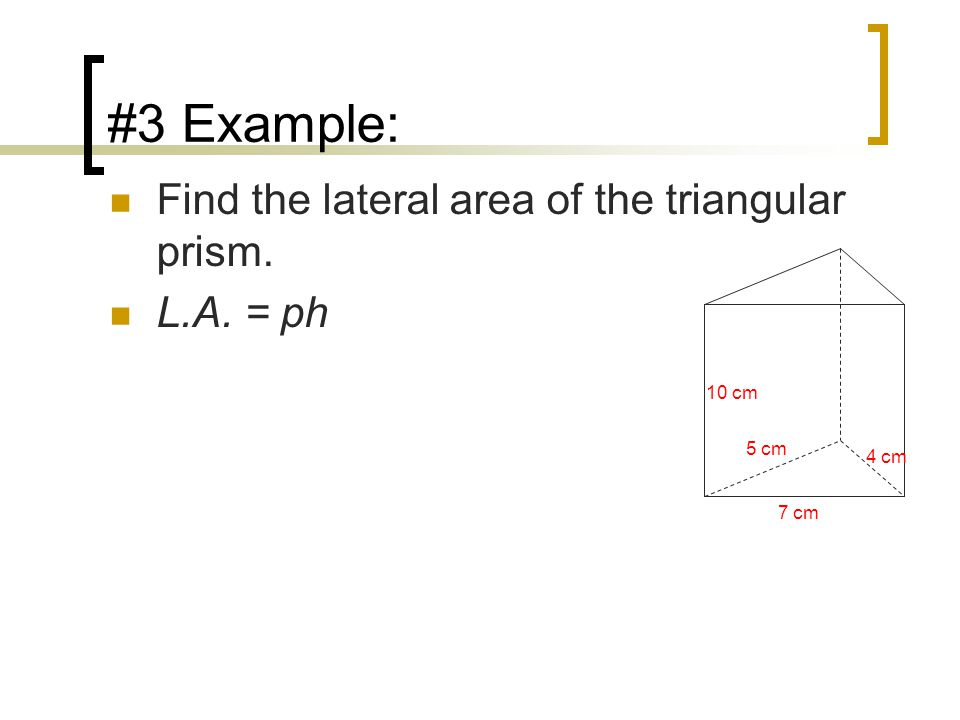 #3 Example: Find the lateral area of the triangular prism. L.A. = ph 7 cm 5 cm 4 cm 10 cm