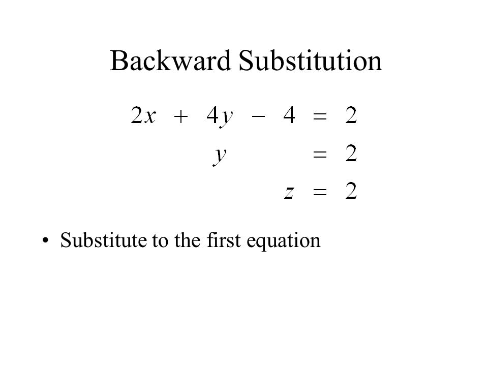 Backward Substitution Substitute to the first equation