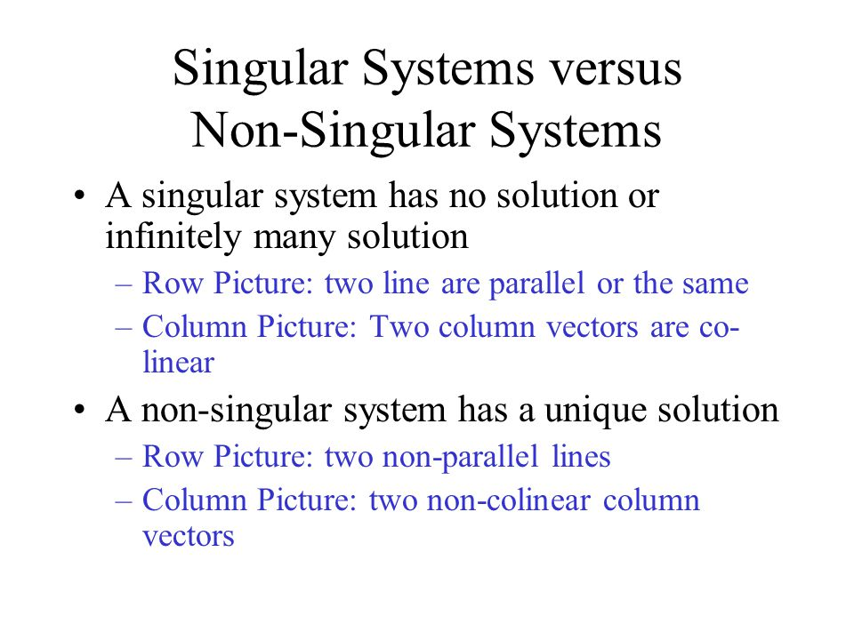 Singular Systems versus Non-Singular Systems A singular system has no solution or infinitely many solution –Row Picture: two line are parallel or the same –Column Picture: Two column vectors are co- linear A non-singular system has a unique solution –Row Picture: two non-parallel lines –Column Picture: two non-colinear column vectors