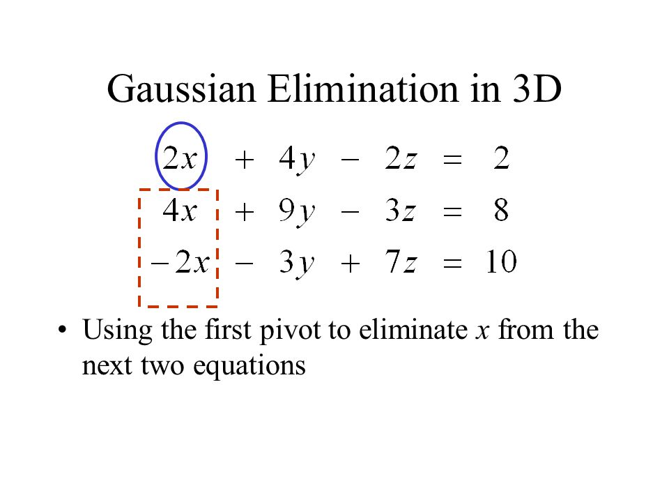Gaussian Elimination in 3D Using the first pivot to eliminate x from the next two equations