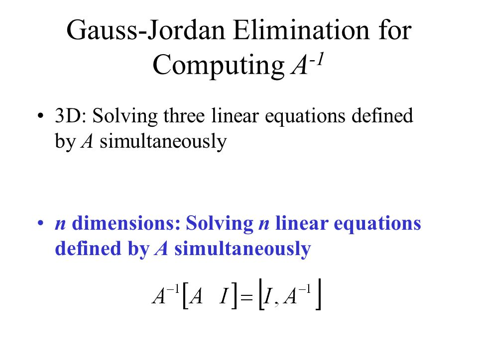 Gauss-Jordan Elimination for Computing A -1 3D: Solving three linear equations defined by A simultaneously n dimensions: Solving n linear equations defined by A simultaneously
