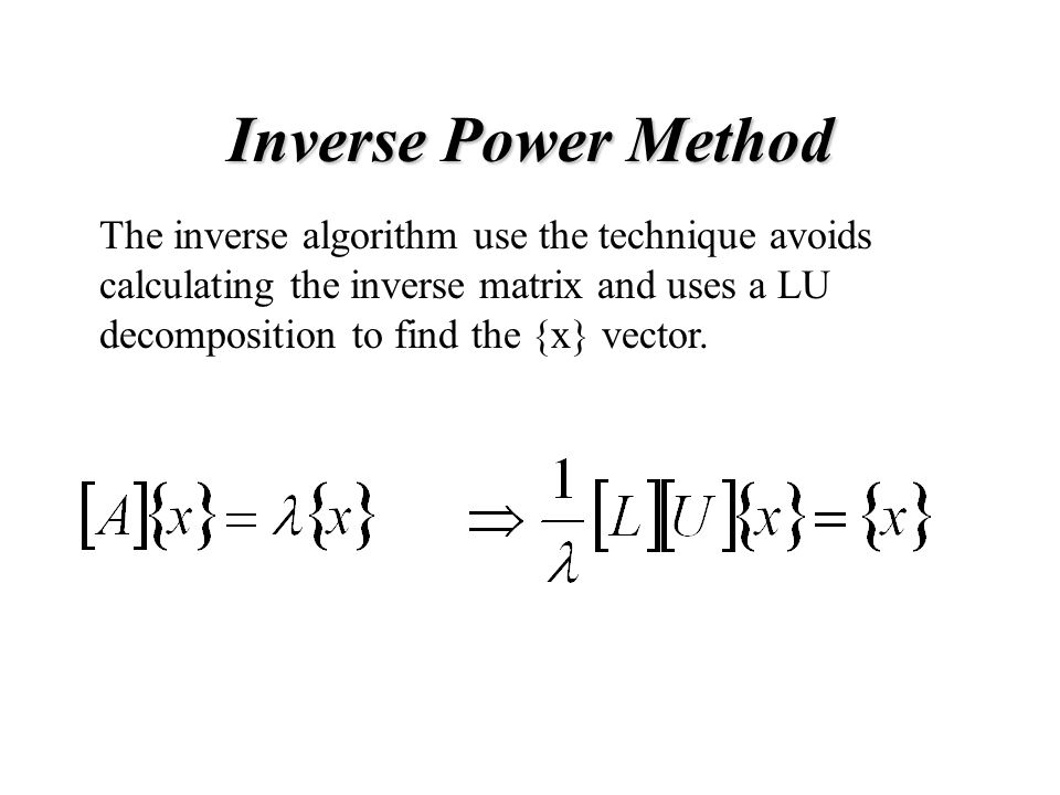 Inverse Power Method The inverse algorithm use the technique avoids calculating the inverse matrix and uses a LU decomposition to find the {x} vector.