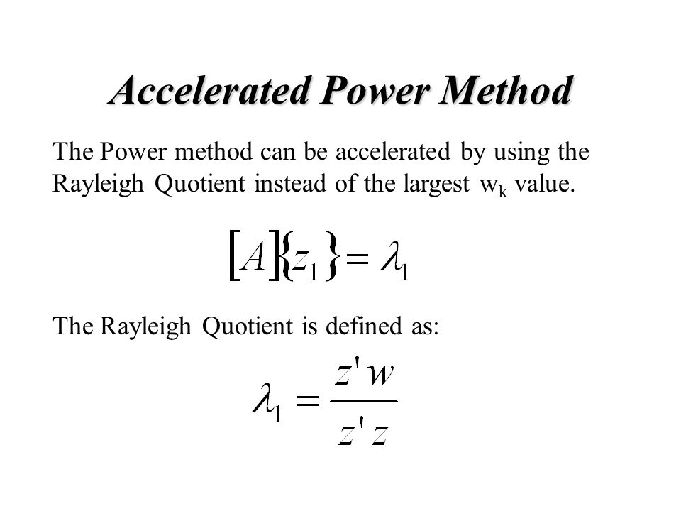 Accelerated Power Method The Power method can be accelerated by using the Rayleigh Quotient instead of the largest w k value.