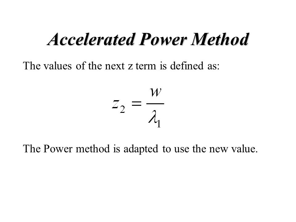 Accelerated Power Method The values of the next z term is defined as: The Power method is adapted to use the new value.