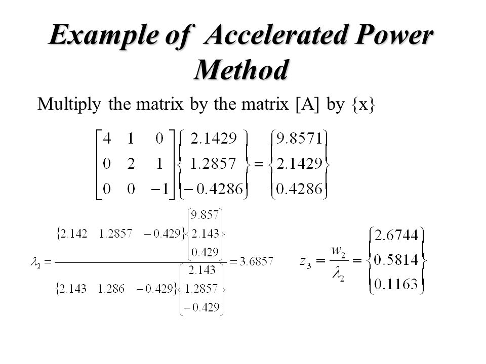 Example of Accelerated Power Method Multiply the matrix by the matrix [A] by {x}