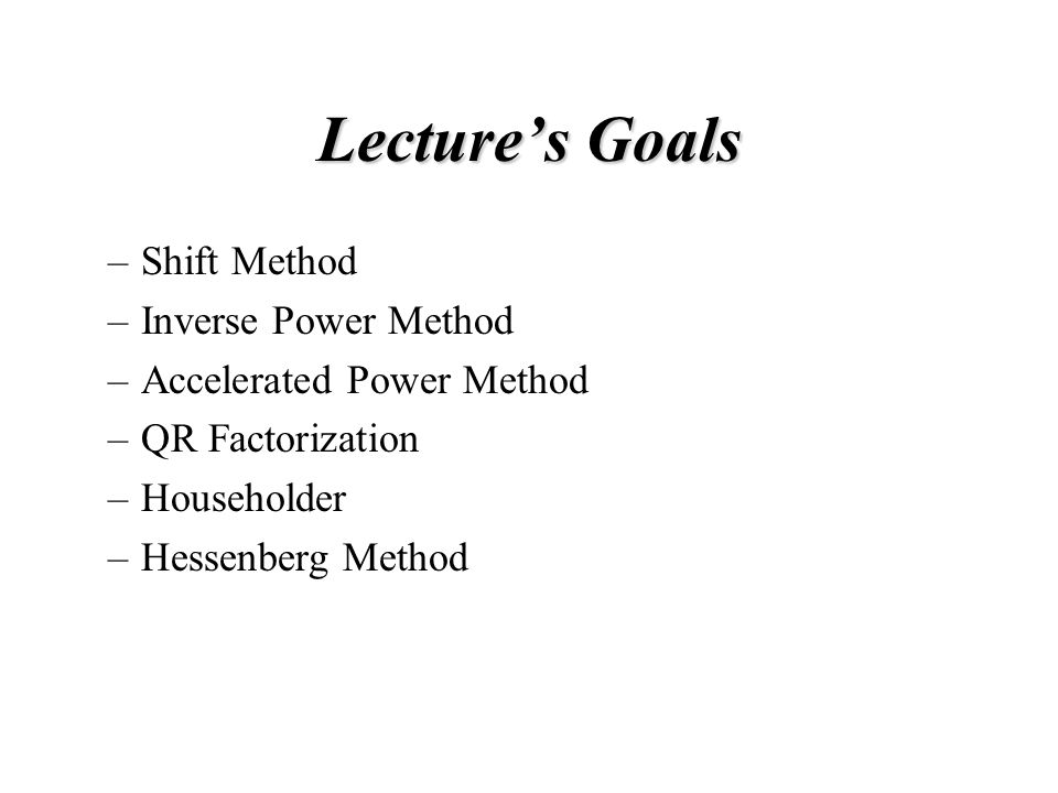 Lecture's Goals –Shift Method –Inverse Power Method –Accelerated Power Method –QR Factorization –Householder –Hessenberg Method
