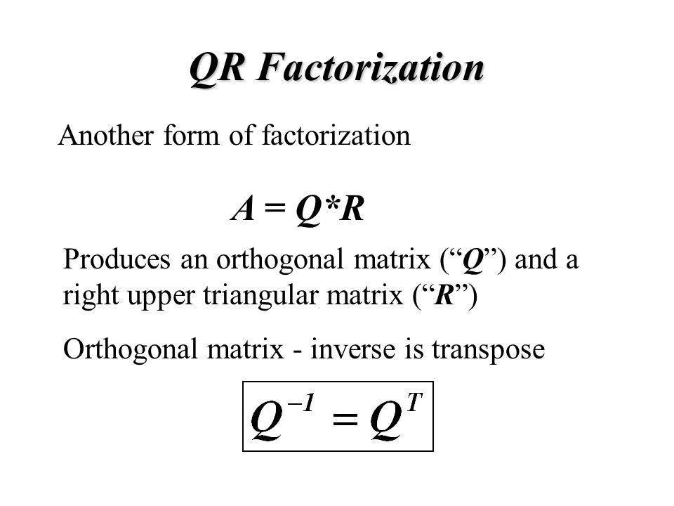 QR Factorization Another form of factorization A = Q*R Produces an orthogonal matrix ( Q ) and a right upper triangular matrix ( R ) Orthogonal matrix - inverse is transpose