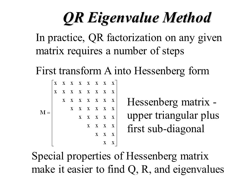 In practice, QR factorization on any given matrix requires a number of steps First transform A into Hessenberg form Hessenberg matrix - upper triangular plus first sub-diagonal Special properties of Hessenberg matrix make it easier to find Q, R, and eigenvalues QR Eigenvalue Method