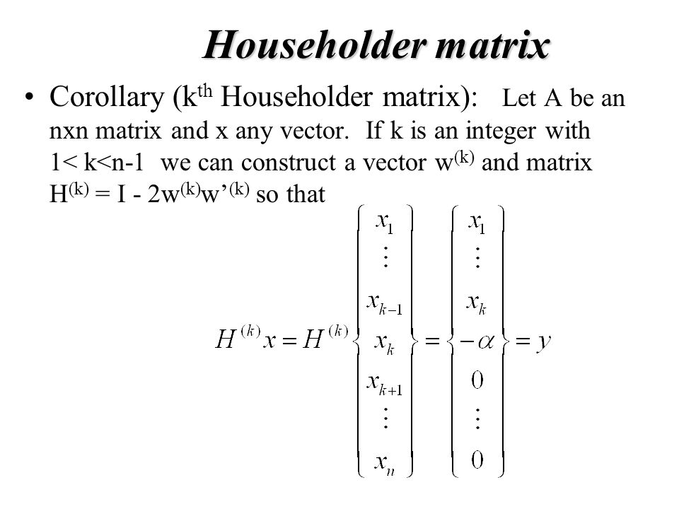Householder matrix Corollary (k th Householder matrix): Let A be an nxn matrix and x any vector.